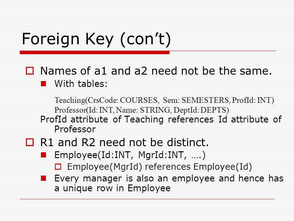 Foreign Key (con't)  Names of a1 and a2 need not be the same. With tables: ProfId attribute of Teaching references Id attribute of Professor  R1 and