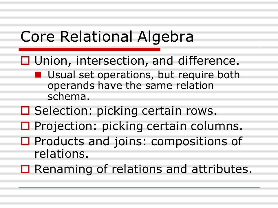 Core Relational Algebra  Union, intersection, and difference. Usual set operations, but require both operands have the same relation schema.  Select