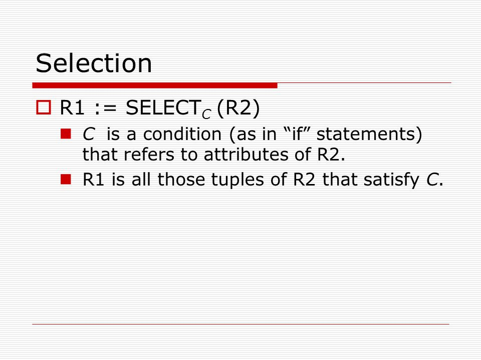 Selection  R1 := SELECT C (R2) C is a condition (as in if statements) that refers to attributes of R2.