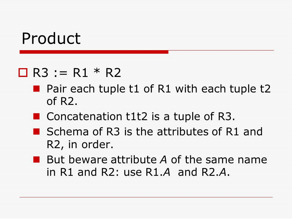 Product  R3 := R1 * R2 Pair each tuple t1 of R1 with each tuple t2 of R2. Concatenation t1t2 is a tuple of R3. Schema of R3 is the attributes of R1 a