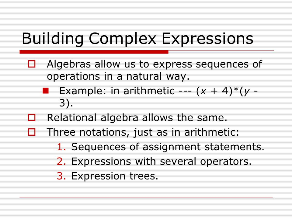 Building Complex Expressions  Algebras allow us to express sequences of operations in a natural way. Example: in arithmetic --- (x + 4)*(y - 3).  Re