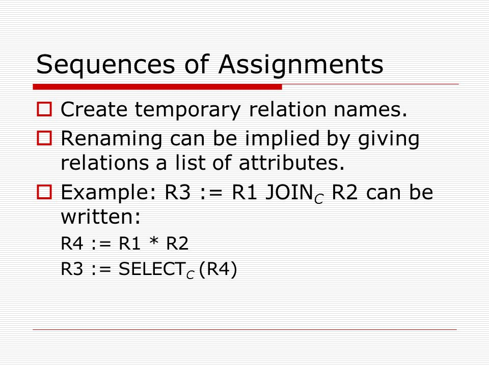 Sequences of Assignments  Create temporary relation names.  Renaming can be implied by giving relations a list of attributes.  Example: R3 := R1 JO