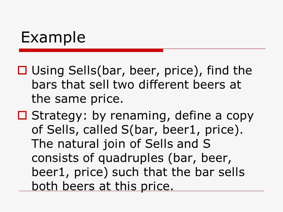 Example  Using Sells(bar, beer, price), find the bars that sell two different beers at the same price.  Strategy: by renaming, define a copy of Sell