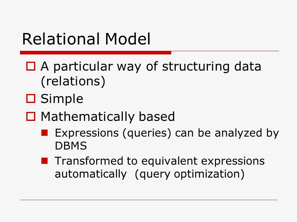 Relational Model  A particular way of structuring data (relations)  Simple  Mathematically based Expressions (queries) can be analyzed by DBMS Tran