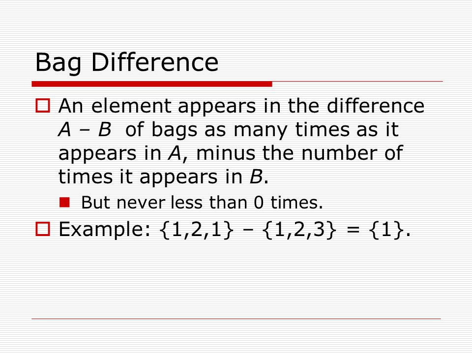 Bag Difference  An element appears in the difference A – B of bags as many times as it appears in A, minus the number of times it appears in B. But n