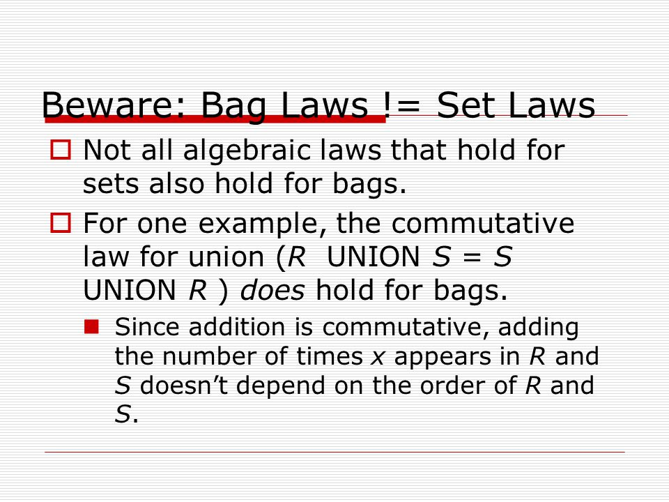 Beware: Bag Laws != Set Laws  Not all algebraic laws that hold for sets also hold for bags.  For one example, the commutative law for union (R UNION