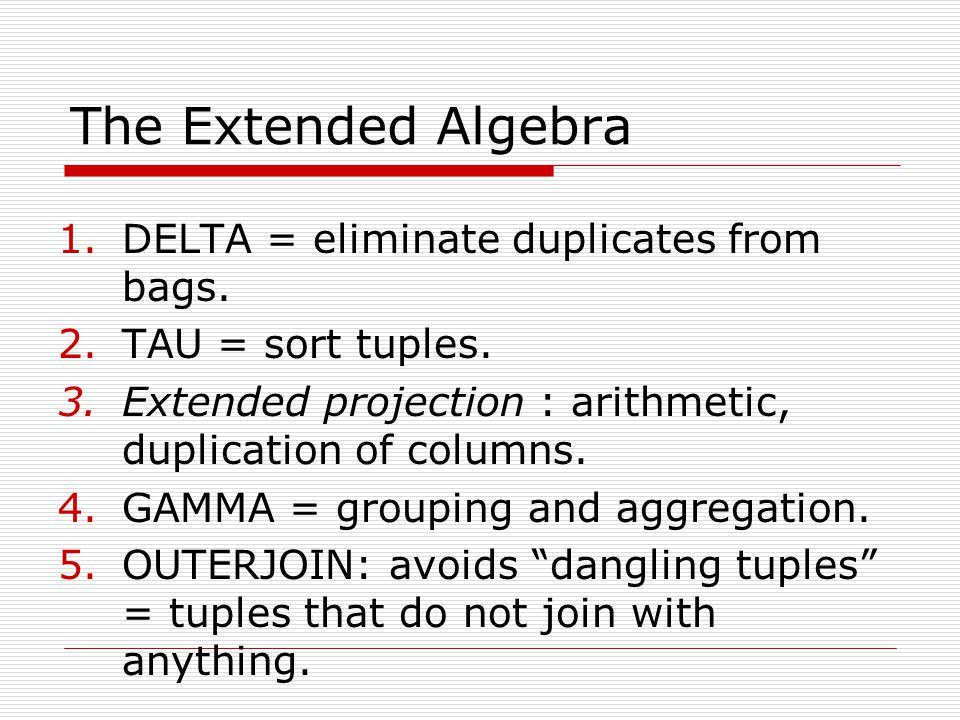 The Extended Algebra 1.DELTA = eliminate duplicates from bags. 2.TAU = sort tuples. 3.Extended projection : arithmetic, duplication of columns. 4.GAMM