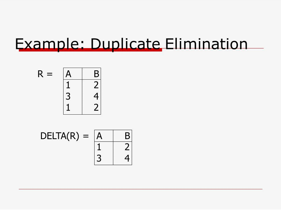 Example: Duplicate Elimination R =AB 12 34 12 DELTA(R) =AB 12 34