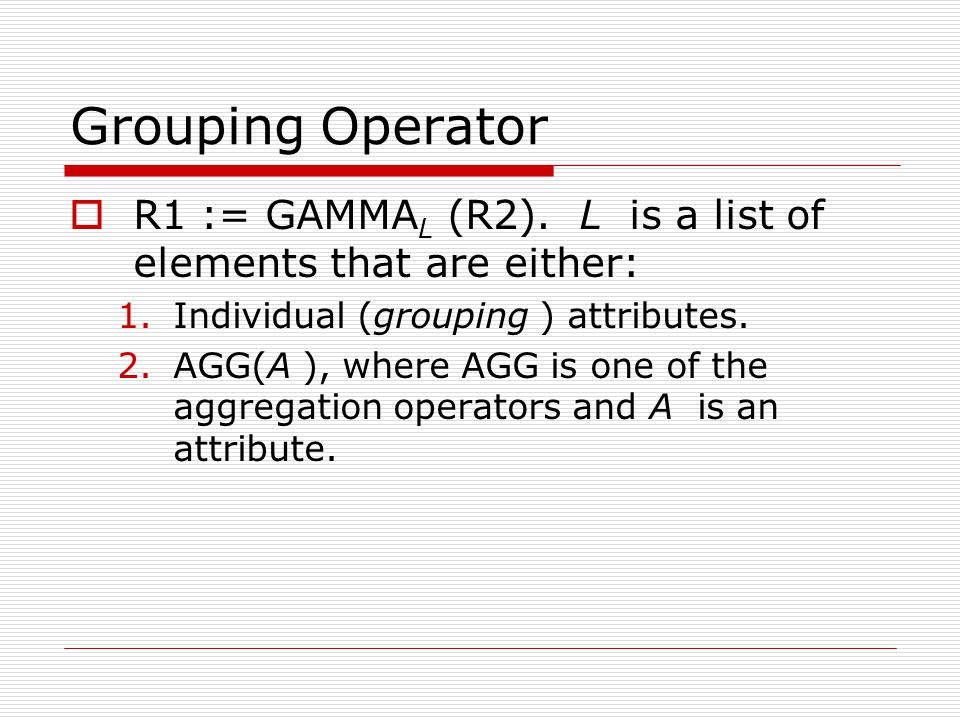 Grouping Operator  R1 := GAMMA L (R2). L is a list of elements that are either: 1.Individual (grouping ) attributes. 2.AGG(A ), where AGG is one of t