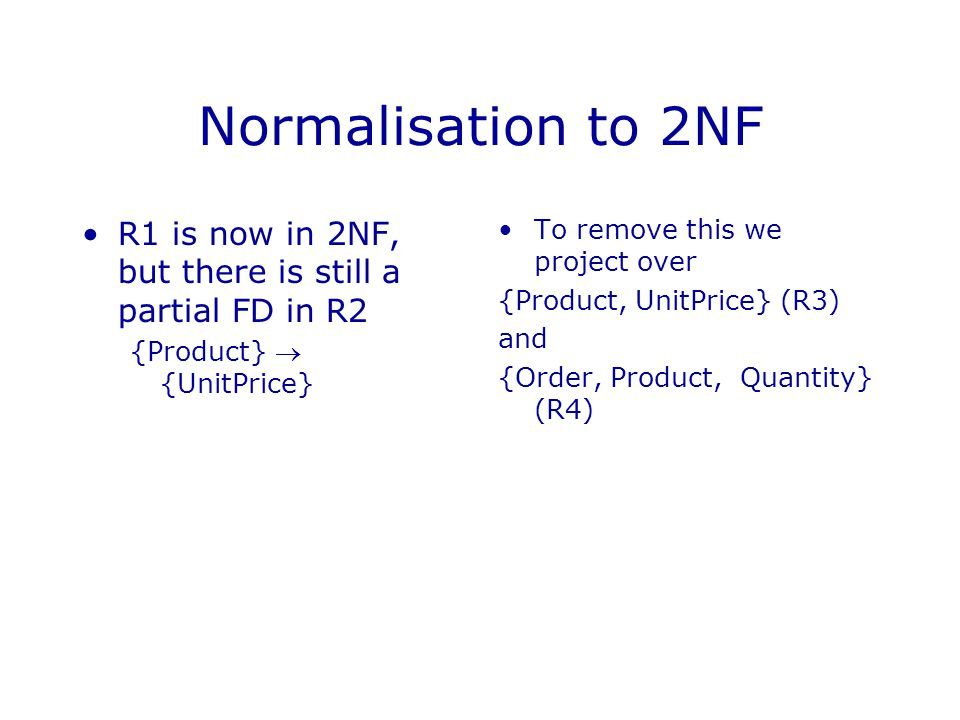 Normalisation to 3NF R has now been split into 3 relations - R1, R3, and R4 R3 and R4 are in 3NF R1 has a transitive FD on its key To remove {Order}  {Customer}  {Address} we project R1 over {Order, Customer} {Customer, Address}