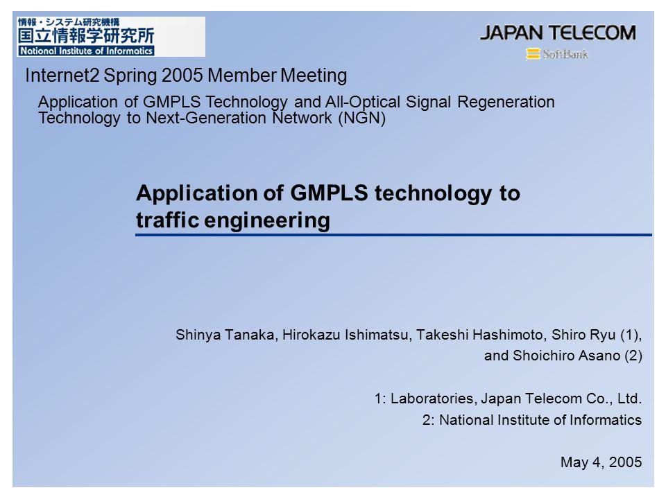 Application of GMPLS technology to traffic engineering Shinya Tanaka, Hirokazu Ishimatsu, Takeshi Hashimoto, Shiro Ryu (1), and Shoichiro Asano (2) 1: Laboratories, Japan Telecom Co., Ltd.