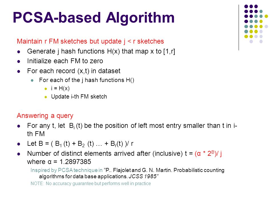 PCSA-based Algorithm Maintain r FM sketches but update j < r sketches Generate j hash functions H(x) that map x to [1,r] Initialize each FM to zero For each record (x,t) in dataset For each of the j hash functions H() i = H(x) Update i-th FM sketch Answering a query For any t, let B i (t) be the position of left most entry smaller than t in i- th FM Let B = ( B 1 (t) + B 2 (t) … + B r (t) )/ r Number of distinct elements arrived after (inclusive) t = (α * 2 B )/ j where α = 1.2897385 Inspired by PCSA technique in P..