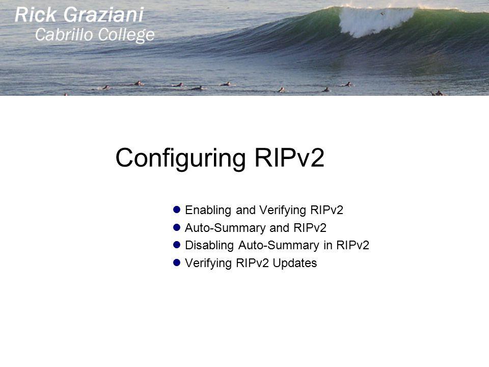 Configuring RIPv2 Enabling and Verifying RIPv2 Auto-Summary and RIPv2 Disabling Auto-Summary in RIPv2 Verifying RIPv2 Updates