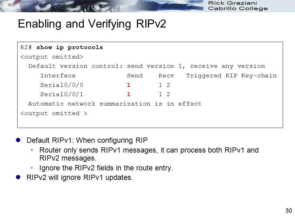 30 Enabling and Verifying RIPv2 Default RIPv1: When configuring RIP  Router only sends RIPv1 messages, it can process both RIPv1 and RIPv2 messages.