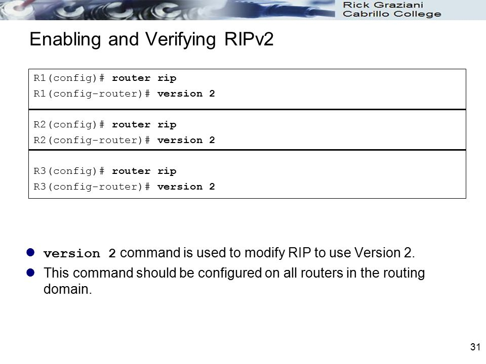 31 Enabling and Verifying RIPv2 version 2 command is used to modify RIP to use Version 2. This command should be configured on all routers in the rout