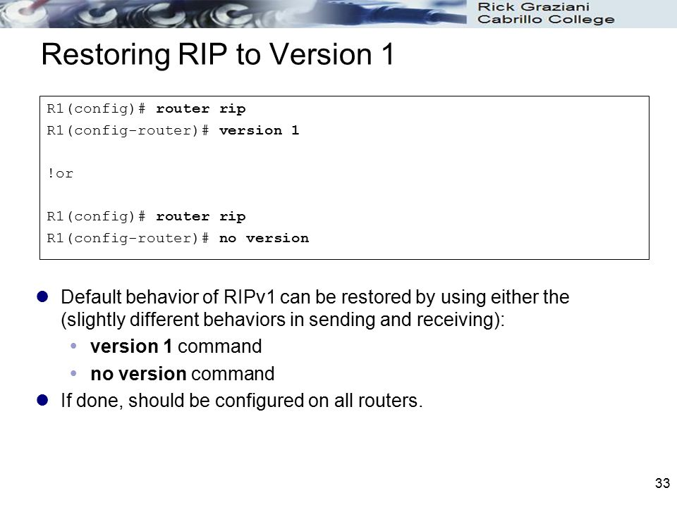 33 Restoring RIP to Version 1 Default behavior of RIPv1 can be restored by using either the (slightly different behaviors in sending and receiving): 