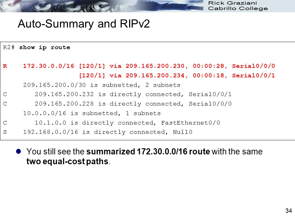 34 Auto-Summary and RIPv2 You still see the summarized 172.30.0.0/16 route with the same two equal-cost paths. R2# show ip route R 172.30.0.0/16 [120/