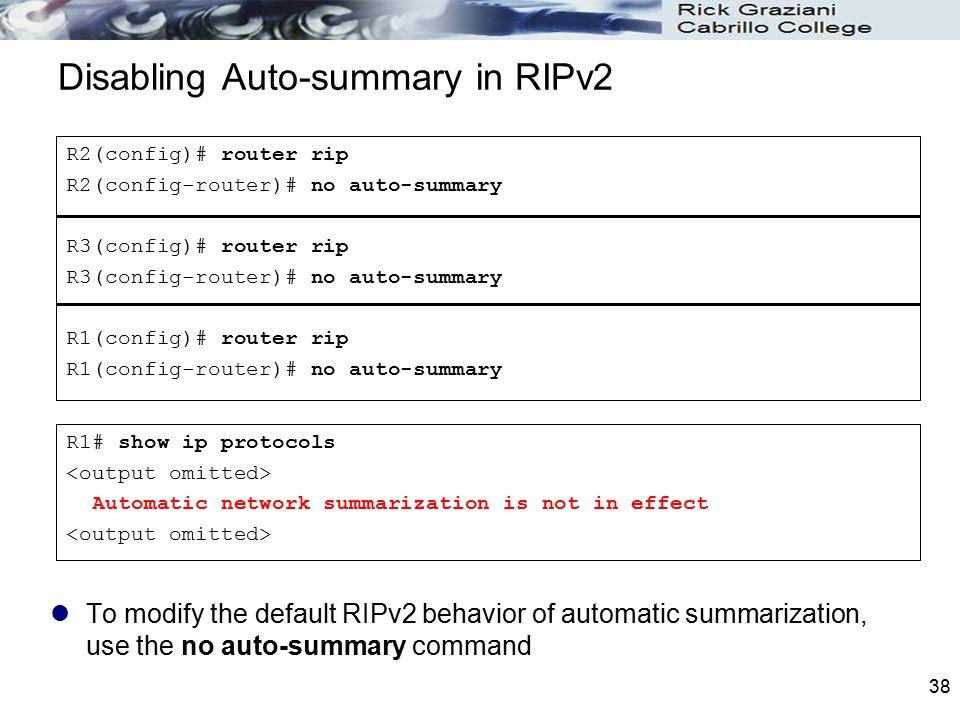 38 Disabling Auto-summary in RIPv2 To modify the default RIPv2 behavior of automatic summarization, use the no auto-summary command R2(config)# router
