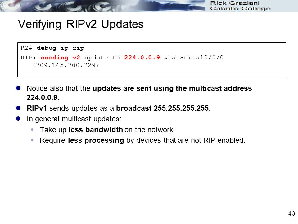 43 Verifying RIPv2 Updates Notice also that the updates are sent using the multicast address 224.0.0.9. RIPv1 sends updates as a broadcast 255.255.255