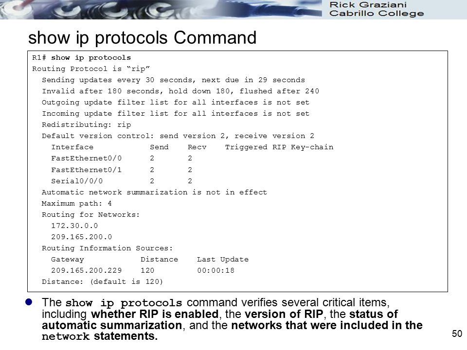 50 show ip protocols Command The show ip protocols command verifies several critical items, including whether RIP is enabled, the version of RIP, the