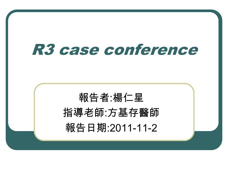 R3 case conference 報告者 : 楊仁星 指導老師 : 方基存醫師 報告日期 :2011-11-2