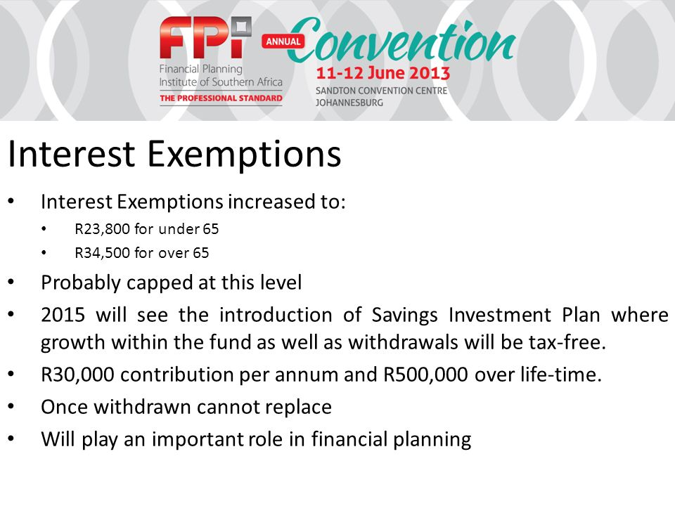 Interest Exemptions Interest Exemptions increased to: R23,800 for under 65 R34,500 for over 65 Probably capped at this level 2015 will see the introduction of Savings Investment Plan where growth within the fund as well as withdrawals will be tax-free.