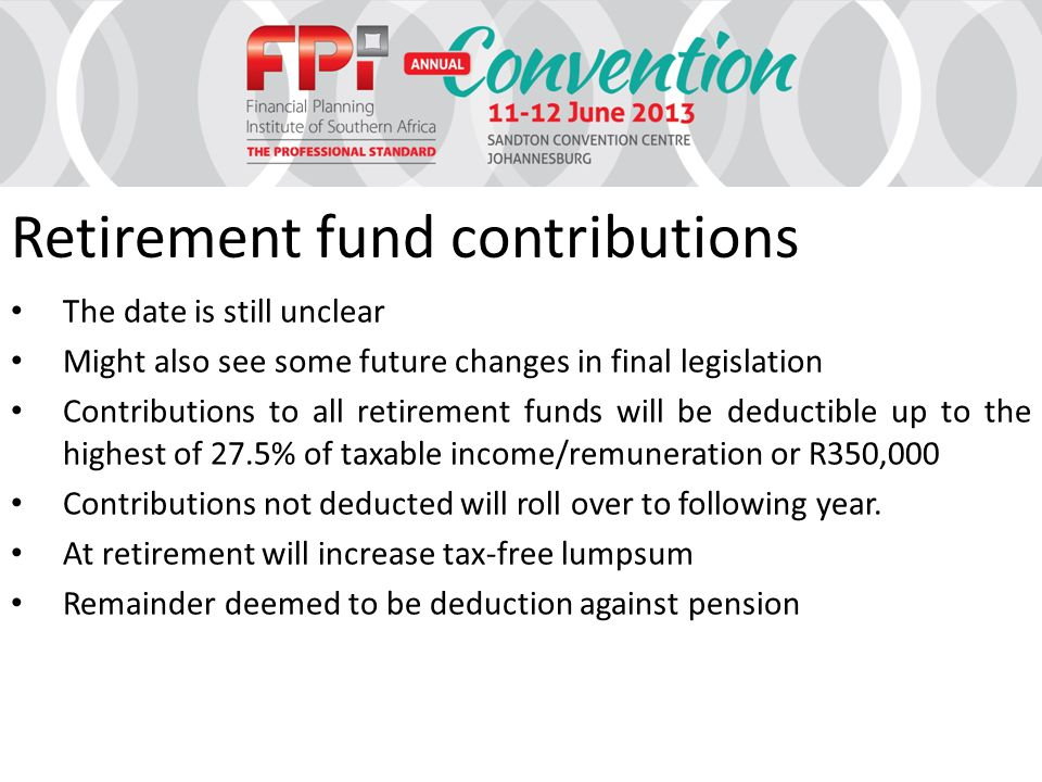 Retirement fund contributions The date is still unclear Might also see some future changes in final legislation Contributions to all retirement funds will be deductible up to the highest of 27.5% of taxable income/remuneration or R350,000 Contributions not deducted will roll over to following year.