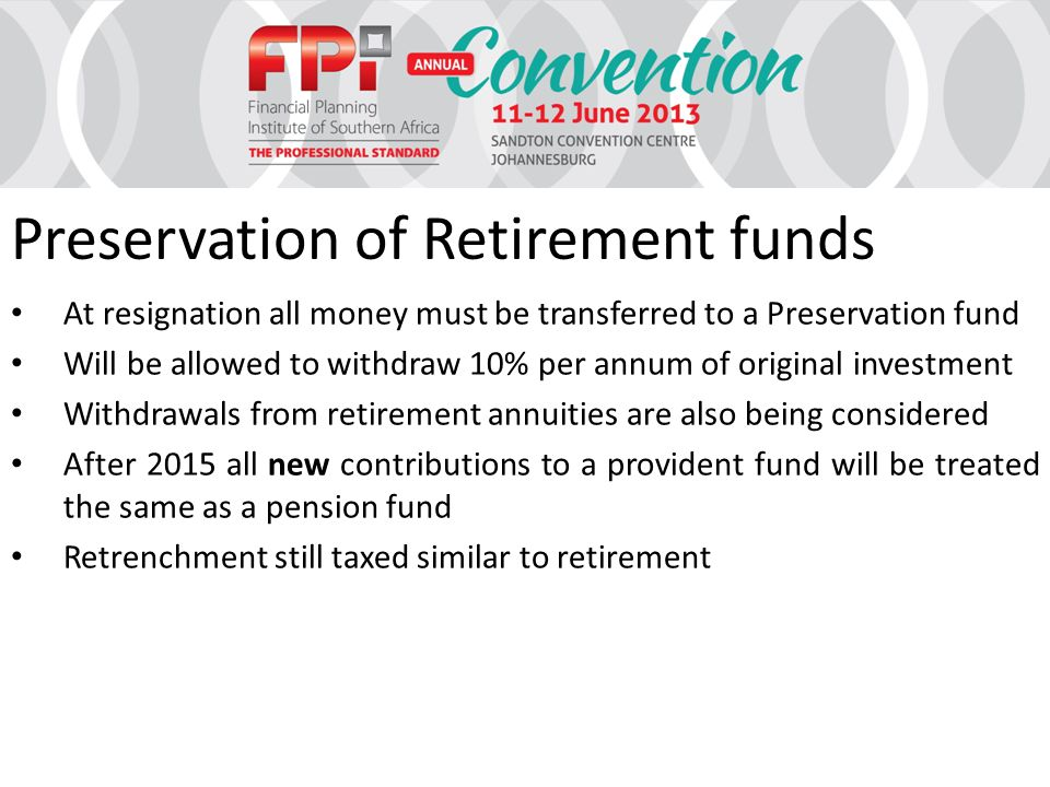 Preservation of Retirement funds At resignation all money must be transferred to a Preservation fund Will be allowed to withdraw 10% per annum of original investment Withdrawals from retirement annuities are also being considered After 2015 all new contributions to a provident fund will be treated the same as a pension fund Retrenchment still taxed similar to retirement
