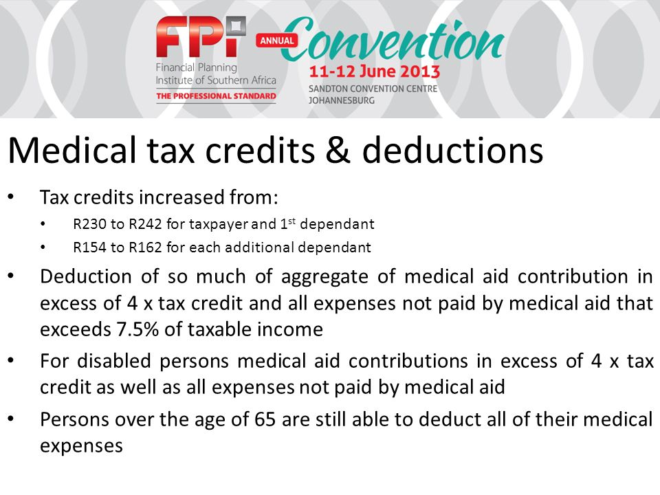 Medical tax credits & deductions Tax credits increased from: R230 to R242 for taxpayer and 1 st dependant R154 to R162 for each additional dependant Deduction of so much of aggregate of medical aid contribution in excess of 4 x tax credit and all expenses not paid by medical aid that exceeds 7.5% of taxable income For disabled persons medical aid contributions in excess of 4 x tax credit as well as all expenses not paid by medical aid Persons over the age of 65 are still able to deduct all of their medical expenses
