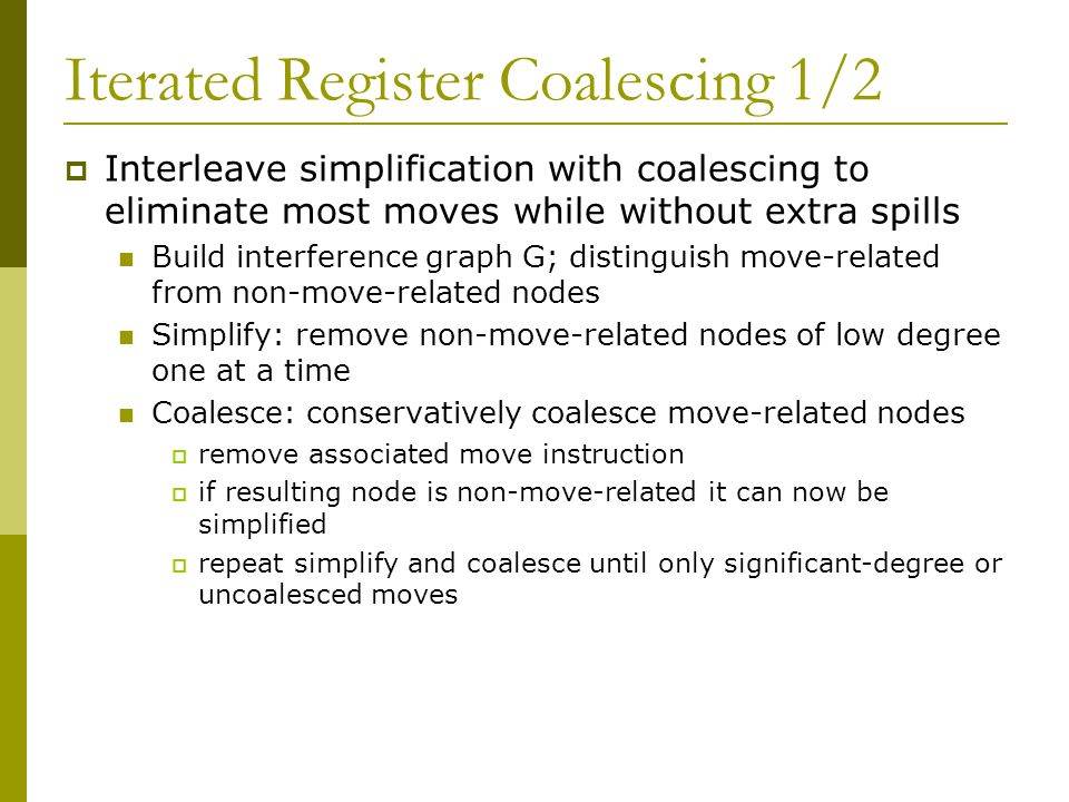 Iterated Register Coalescing 1/2  Interleave simplification with coalescing to eliminate most moves while without extra spills Build interference graph G; distinguish move-related from non-move-related nodes Simplify: remove non-move-related nodes of low degree one at a time Coalesce: conservatively coalesce move-related nodes  remove associated move instruction  if resulting node is non-move-related it can now be simplified  repeat simplify and coalesce until only significant-degree or uncoalesced moves