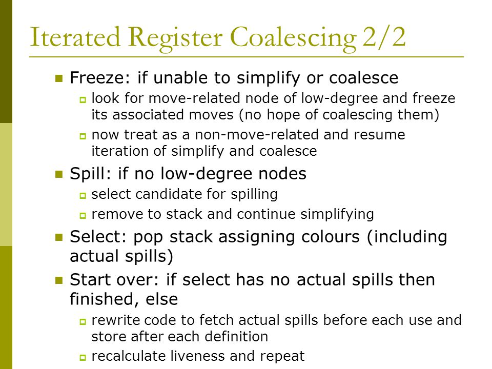 Iterated Register Coalescing 2/2 Freeze: if unable to simplify or coalesce  look for move-related node of low-degree and freeze its associated moves (no hope of coalescing them)  now treat as a non-move-related and resume iteration of simplify and coalesce Spill: if no low-degree nodes  select candidate for spilling  remove to stack and continue simplifying Select: pop stack assigning colours (including actual spills) Start over: if select has no actual spills then finished, else  rewrite code to fetch actual spills before each use and store after each definition  recalculate liveness and repeat