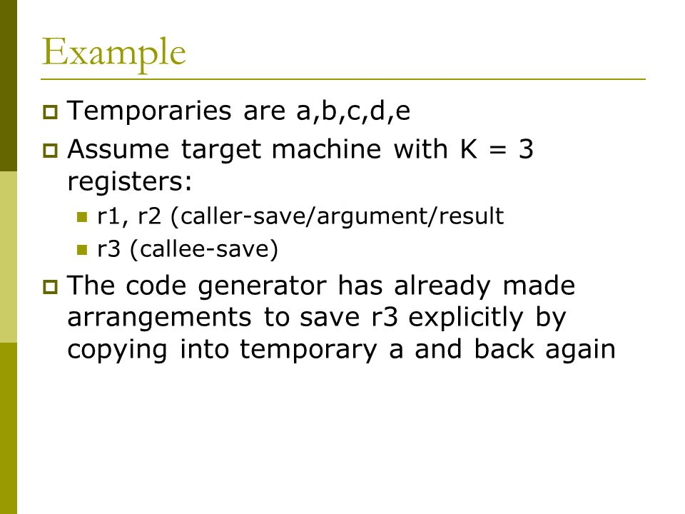 Example  Temporaries are a,b,c,d,e  Assume target machine with K = 3 registers: r1, r2 (caller-save/argument/result r3 (callee-save)  The code gene