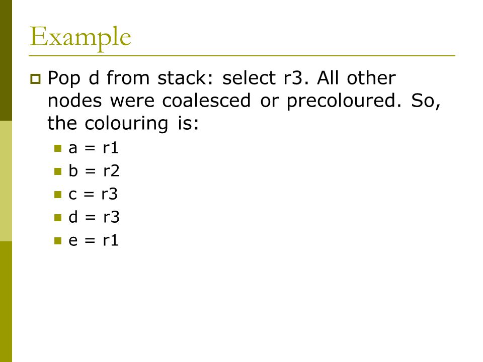 Example  Pop d from stack: select r3. All other nodes were coalesced or precoloured. So, the colouring is: a = r1 b = r2 c = r3 d = r3 e = r1