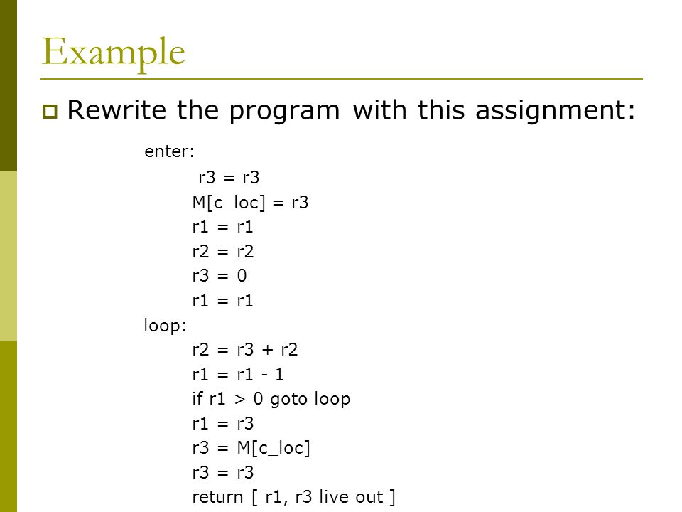 Example  Rewrite the program with this assignment: enter: r3 = r3 M[c_loc] = r3 r1 = r1 r2 = r2 r3 = 0 r1 = r1 loop: r2 = r3 + r2 r1 = r1 - 1 if r1 >