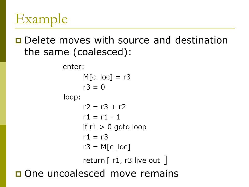 Example  Delete moves with source and destination the same (coalesced): enter: M[c_loc] = r3 r3 = 0 loop: r2 = r3 + r2 r1 = r1 - 1 if r1 > 0 goto loop r1 = r3 r3 = M[c_loc] return [ r1, r3 live out ]  One uncoalesced move remains