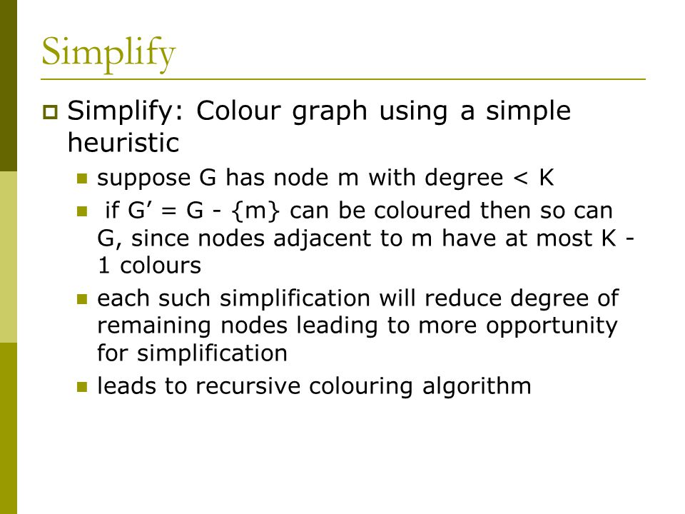 Simplify  Simplify: Colour graph using a simple heuristic suppose G has node m with degree < K if G' = G - {m} can be coloured then so can G, since nodes adjacent to m have at most K - 1 colours each such simplification will reduce degree of remaining nodes leading to more opportunity for simplification leads to recursive colouring algorithm