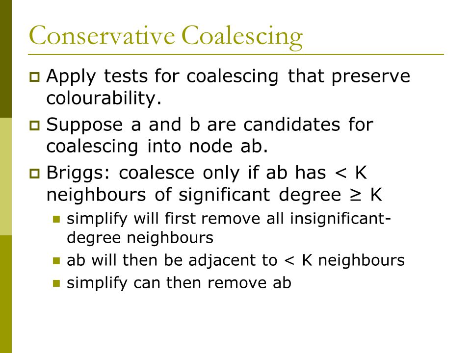 Conservative Coalescing  Apply tests for coalescing that preserve colourability.  Suppose a and b are candidates for coalescing into node ab.  Brig