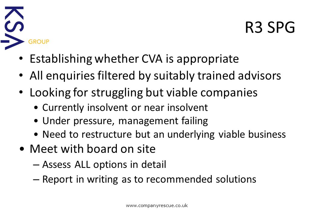 A Lifeline for Business R3 SPG Establishing whether CVA is appropriate All enquiries filtered by suitably trained advisors Looking for struggling but viable companies Currently insolvent or near insolvent Under pressure, management failing Need to restructure but an underlying viable business Meet with board on site – Assess ALL options in detail – Report in writing as to recommended solutions www.companyrescue.co.uk
