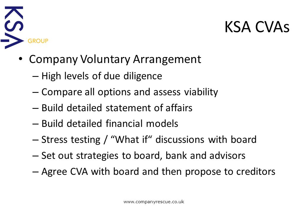 A Lifeline for Business KSA CVAs Company Voluntary Arrangement – High levels of due diligence – Compare all options and assess viability – Build detailed statement of affairs – Build detailed financial models – Stress testing / What if discussions with board – Set out strategies to board, bank and advisors – Agree CVA with board and then propose to creditors www.companyrescue.co.uk