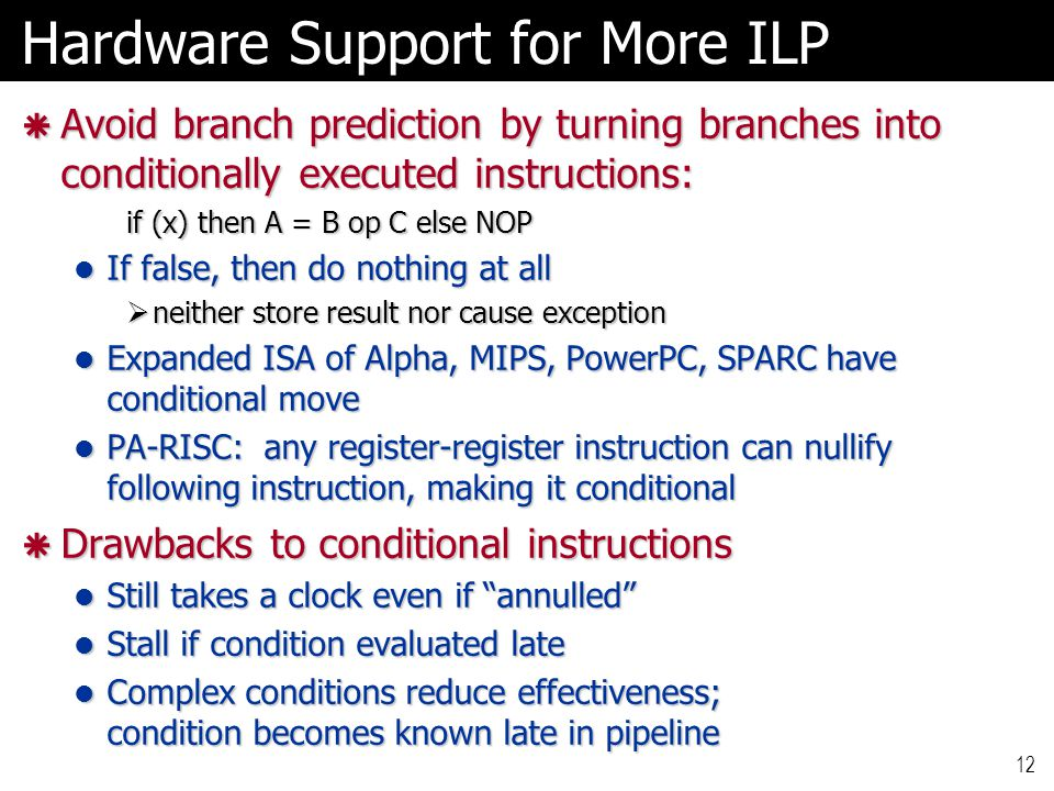 12 Hardware Support for More ILP  Avoid branch prediction by turning branches into conditionally executed instructions: if (x) then A = B op C else NOP If false, then do nothing at all If false, then do nothing at all  neither store result nor cause exception Expanded ISA of Alpha, MIPS, PowerPC, SPARC have conditional move Expanded ISA of Alpha, MIPS, PowerPC, SPARC have conditional move PA-RISC: any register-register instruction can nullify following instruction, making it conditional PA-RISC: any register-register instruction can nullify following instruction, making it conditional  Drawbacks to conditional instructions Still takes a clock even if annulled Still takes a clock even if annulled Stall if condition evaluated late Stall if condition evaluated late Complex conditions reduce effectiveness; condition becomes known late in pipeline Complex conditions reduce effectiveness; condition becomes known late in pipeline