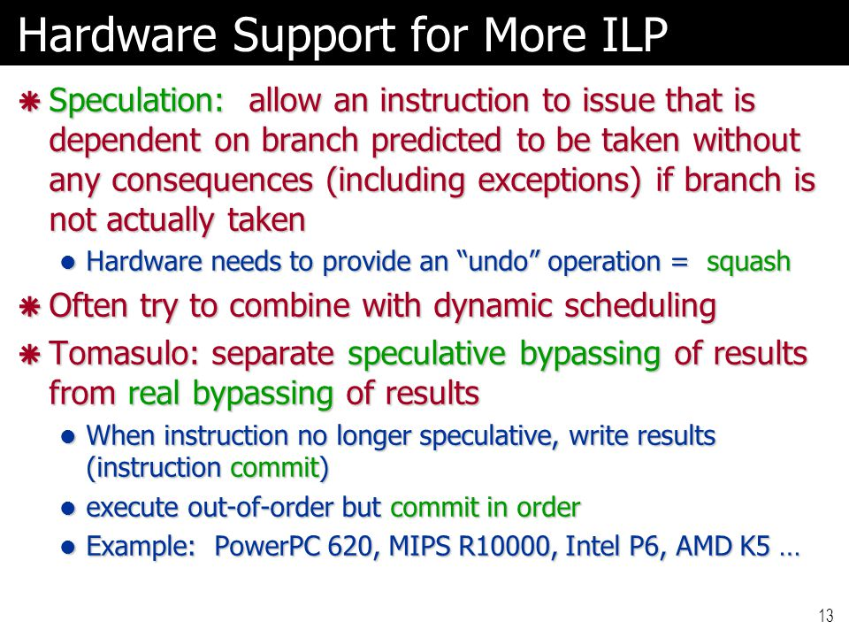 13 Hardware Support for More ILP  Speculation: allow an instruction to issue that is dependent on branch predicted to be taken without any consequences (including exceptions) if branch is not actually taken Hardware needs to provide an undo operation = squash Hardware needs to provide an undo operation = squash  Often try to combine with dynamic scheduling  Tomasulo: separate speculative bypassing of results from real bypassing of results When instruction no longer speculative, write results (instruction commit) When instruction no longer speculative, write results (instruction commit) execute out-of-order but commit in order execute out-of-order but commit in order Example: PowerPC 620, MIPS R10000, Intel P6, AMD K5 … Example: PowerPC 620, MIPS R10000, Intel P6, AMD K5 …