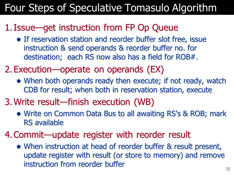 15 Four Steps of Speculative Tomasulo Algorithm 1.Issue—get instruction from FP Op Queue If reservation station and reorder buffer slot free, issue instruction & send operands & reorder buffer no.