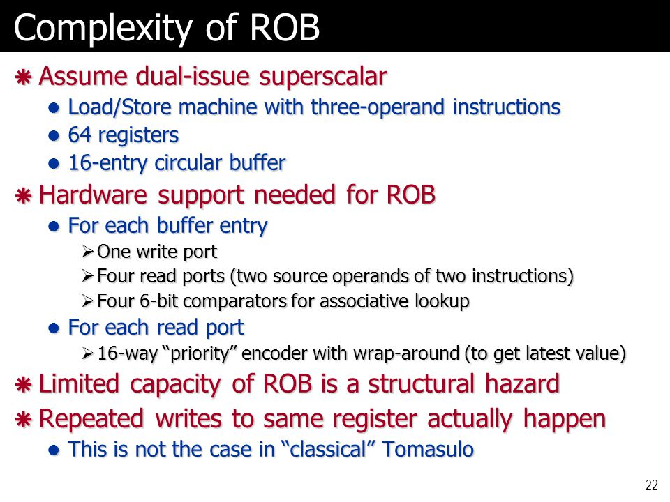 22 Complexity of ROB  Assume dual-issue superscalar Load/Store machine with three-operand instructions Load/Store machine with three-operand instructions 64 registers 64 registers 16-entry circular buffer 16-entry circular buffer  Hardware support needed for ROB For each buffer entry For each buffer entry  One write port  Four read ports (two source operands of two instructions)  Four 6-bit comparators for associative lookup For each read port For each read port  16-way priority encoder with wrap-around (to get latest value)  Limited capacity of ROB is a structural hazard  Repeated writes to same register actually happen This is not the case in classical Tomasulo This is not the case in classical Tomasulo