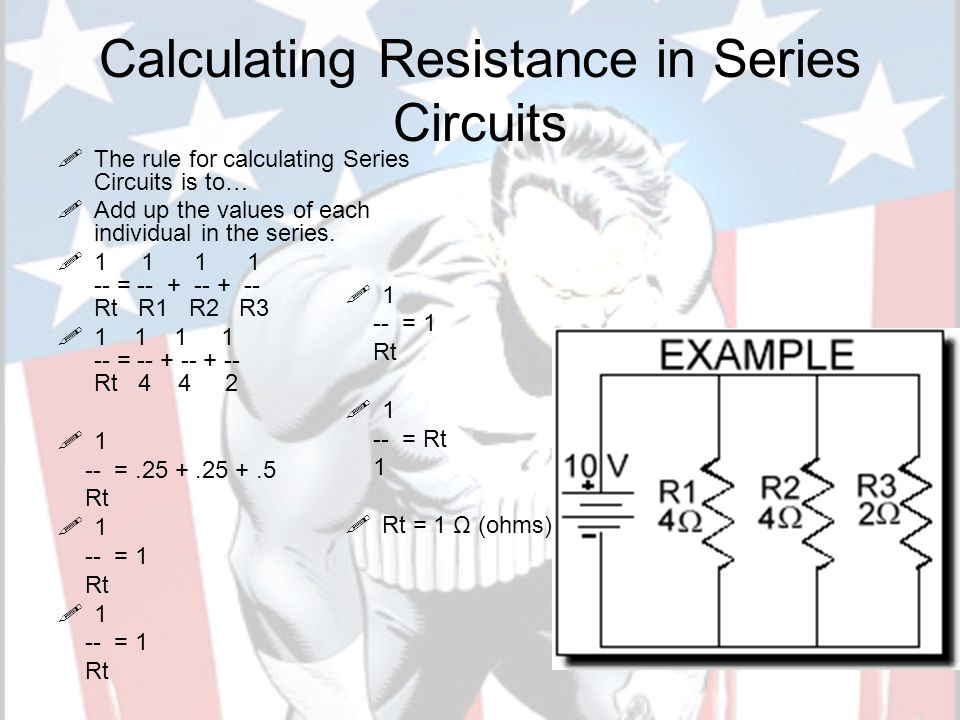 Calculating Resistance in Series Circuits TThe rule for calculating Series Circuits is to… AAdd up the values of each individual in the series.