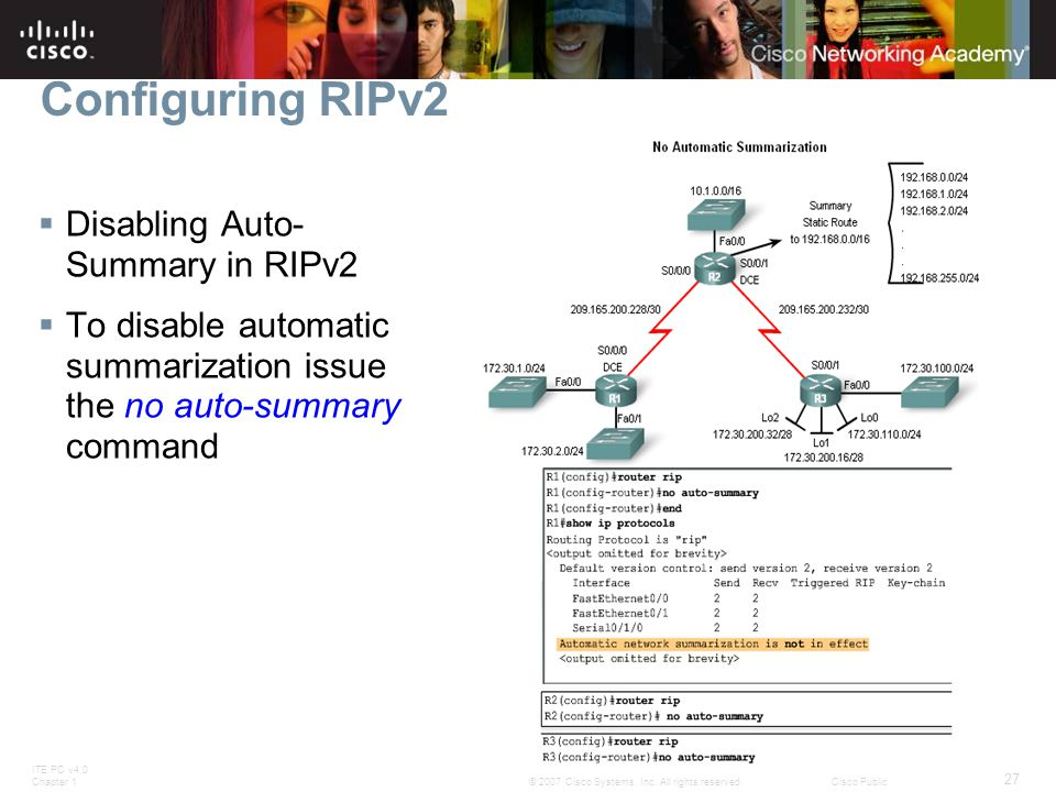 ITE PC v4.0 Chapter 1 27 © 2007 Cisco Systems, Inc. All rights reserved.Cisco Public  Disabling Auto- Summary in RIPv2  To disable automatic summari