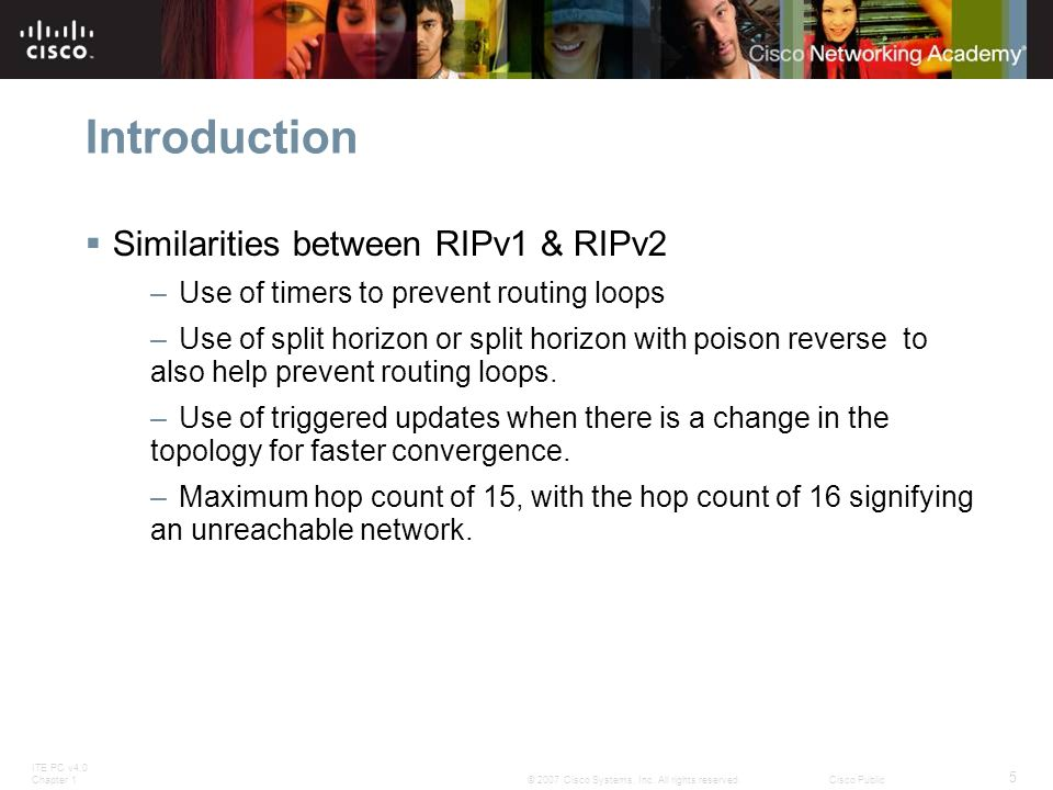 ITE PC v4.0 Chapter 1 5 © 2007 Cisco Systems, Inc. All rights reserved.Cisco Public Introduction  Similarities between RIPv1 & RIPv2 –Use of timers t