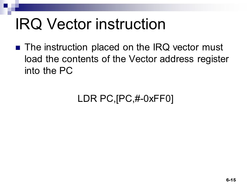 IRQ Vector instruction The instruction placed on the IRQ vector must load the contents of the Vector address register into the PC LDR PC,[PC,#-0xFF0] 6-15