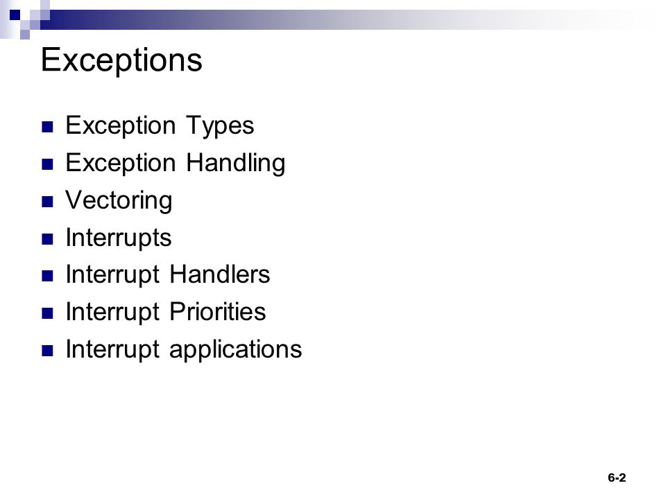 Exception Types Exceptions caused by executing an instruction  Software interrupts  Undefined instruction  Prefetch abort (accessing an invalid address) Exceptions caused as a side effect of an instruction  Data abort Exceptions unrelated to instruction execution  Reset  IRQ - Usually generated by external peripherals  FIQ - Usually generated by external peripherals 6-3