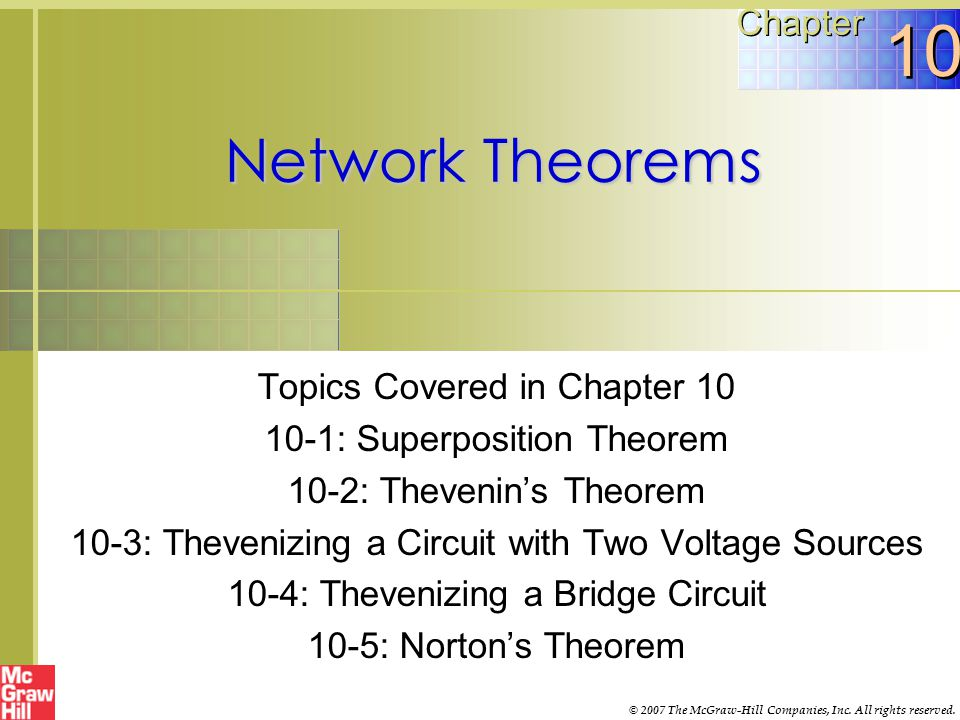 Topics Covered in Chapter 10  10-6: Thevenin-Norton Conversions  10-7: Conversion of Voltage and Current Sources  10-8: Millman's Theorem  10-9: T or Y and π or Δ Conversions McGraw-Hill© 2007 The McGraw-Hill Companies, Inc.
