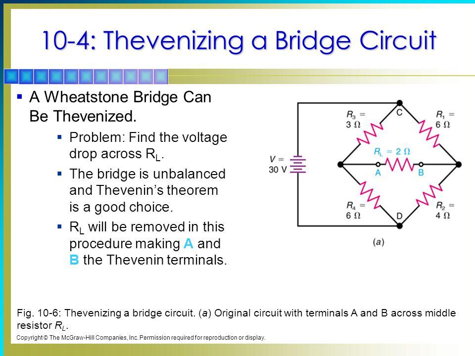 10-4: Thevenizing a Bridge Circuit  A Wheatstone Bridge Can Be Thevenized.  Problem: Find the voltage drop across R L.  The bridge is unbalanced an